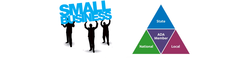 On the left side is a rectangular picture with a white background shows 3 male silouhettes holding up the word 'Small Business' in blue type.  The right side shows 4 smaller triangles that together make up a larger triangle.  The smaller top triangle is blue with a  whitle text label of 'State'. The center purple triangle is upside down with a whitel text label of 'ADA Member'.  The bottom left triangle is a green upright triangle with a white label of 'National'. The bottom right upright triangle is Mauve in color with a white text label of 'Local'.